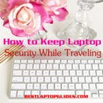 How to Keep Laptop Security While Traveling