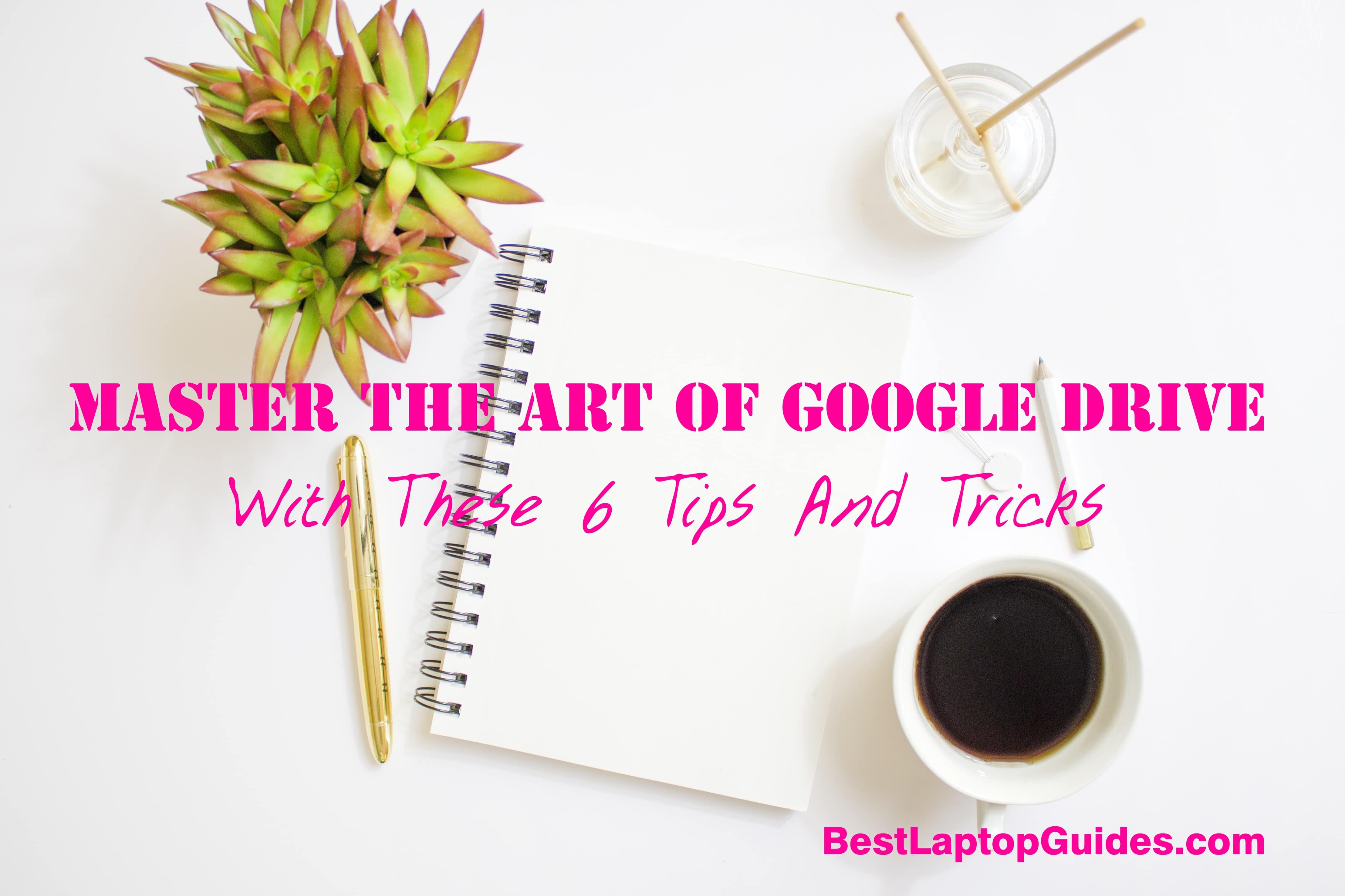 Master The Art Of Google Drive With These 6 Tips And Tricks