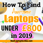 How To Find Awesome Laptop Under £800 in 2019
