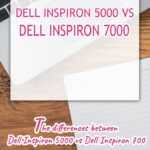 The differences between Dell Inspiron 5000 vs Dell Inspiron 7000